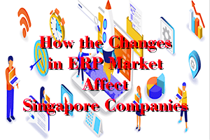 How are the Changes in the ERP Market Affect Companiesin Singapore